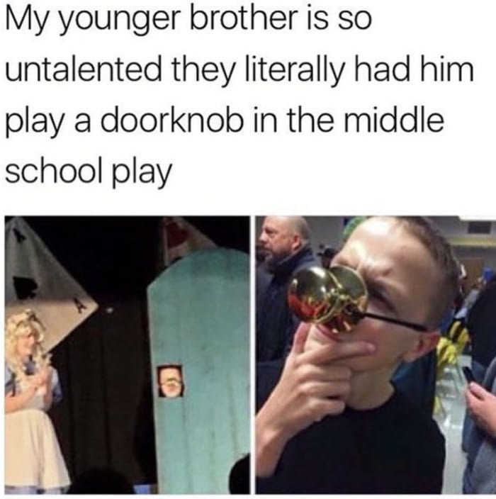 my younger brother is so untalented they literally had him play a doorknob in the middle school play
