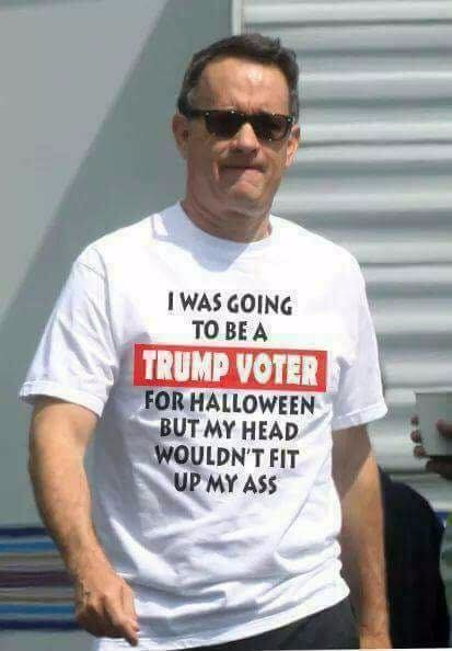 tom hanks' tshirt, i was going to be a trump supporter for halloween but i couldn't fit my head up my ass