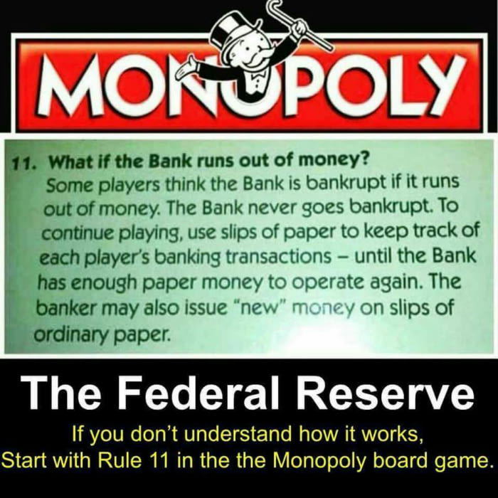 the federal reserve, if you don't understand how it works, start with rule 11 in the monopoly game, the bank never goes bankrupt
