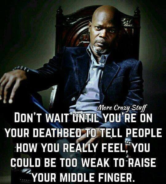 don't wait until you're on your deathbed to tell people how you really feel, you could be too weak to raise your middle finger