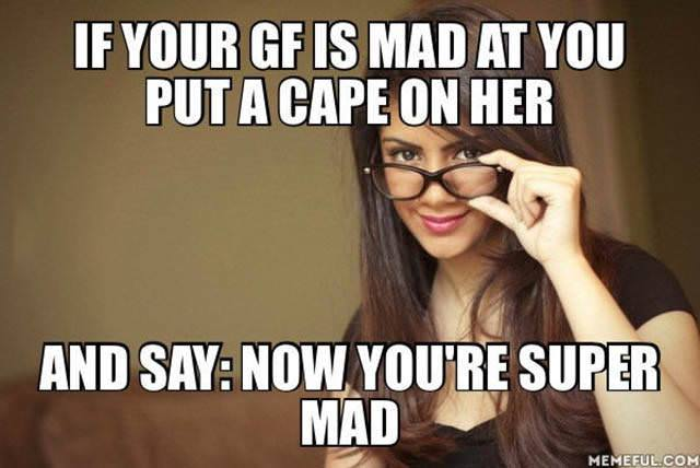 if your gf is mad at you put a cape on her, and say now you are super mad, meme