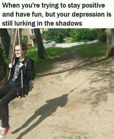 when you're trying to stay positive and have fun, but your depression is still lurking in the shadows