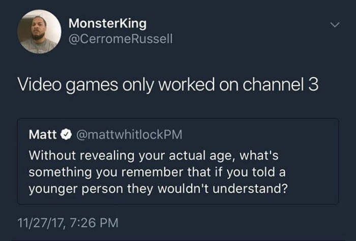 video games only worked on channel 3, without revealing your actual age, what's something that you remember that a younger person would not understand