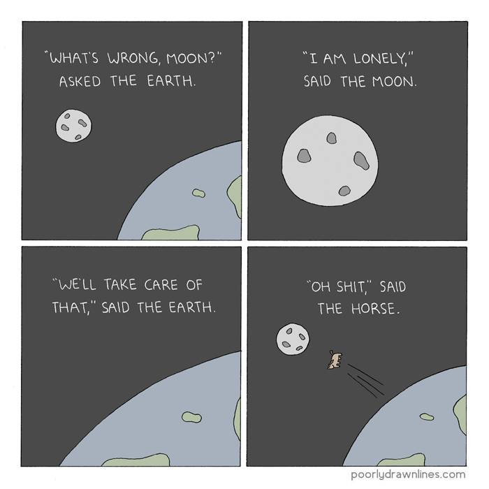 what's wrong moon?, asked the art, i am lonely, said the moon, we'll take care of that, said the earth, oh shit, said the horse, comic