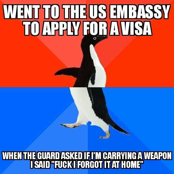 went to the us embassy to apply for a visa, when the guard asked me if i'm carrying a weapon i said, fuck i forgot it at home, socially awkward penguin, meme