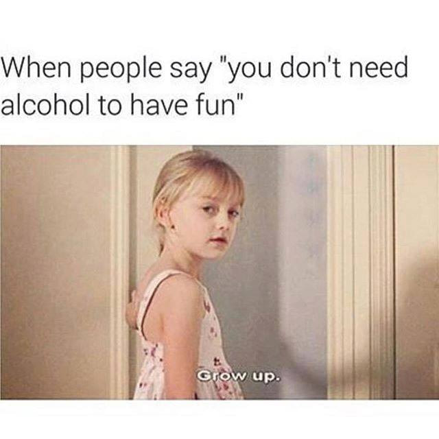 when people say you don't need alcohol to have fun, grow up