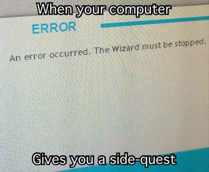 when your computer gives you a side quest, an error occurred, the wizard must be stopped