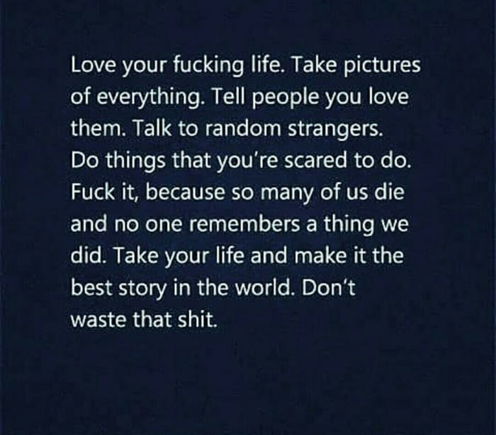 love your fucking life, take pictures of everything, tell people you love them, talk to random strangers, do thins that you're scared to do, fuck it, because so many of us die and no one remembers a thing we did, take your life
