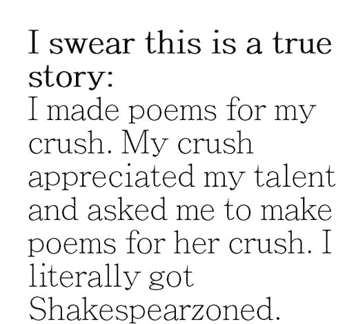 i made poems for my crush, my crush appreciated my talent and asked me to make poems for her crush, i got shakespearzoned