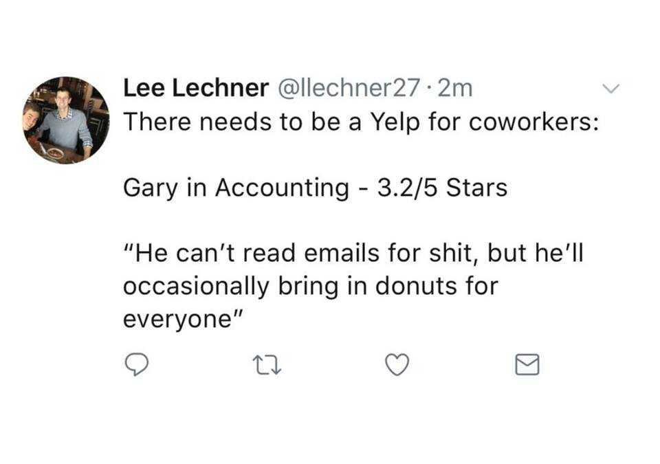 there needs to be a yelp for coworkers, gary in accounting - 3.2 stars, he can't read emails for shit, but he'll occasionally bring in donuts