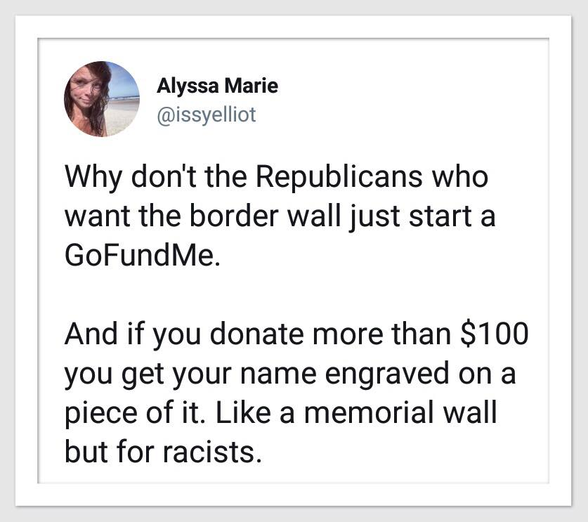 why don't the republicans who want the border wall just start a gofundme, and if you donate more than 100$ you get your name engraved on a piece of it, like a memorial wall but for racists