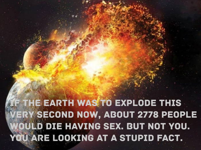 if the earth was to explode this very second now, about 2778 people would die having sex, but not you, you are looking at a stupid fact