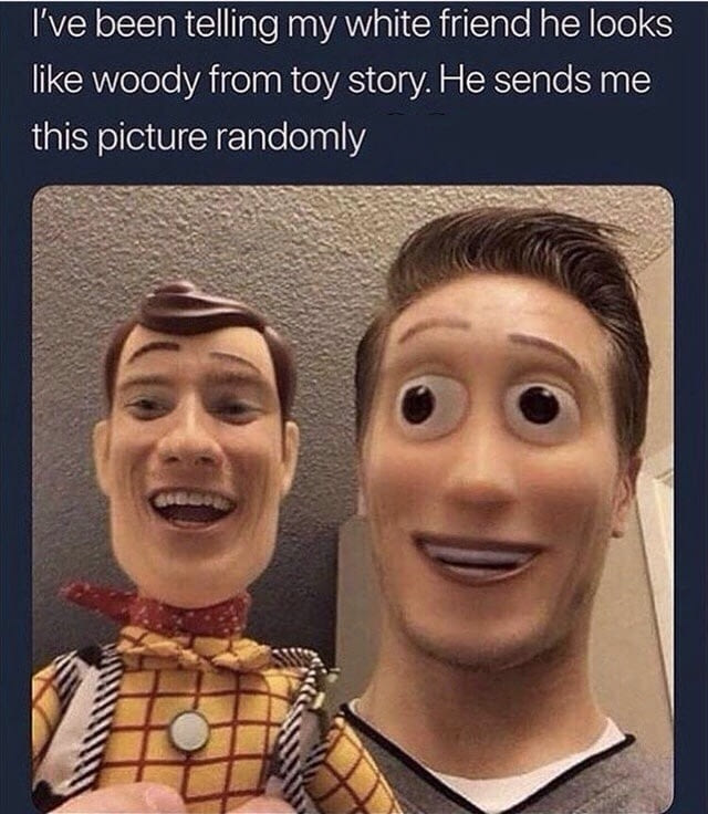 i've been telling my white friend he looks like woody from toy story, he sends me this picture randomly