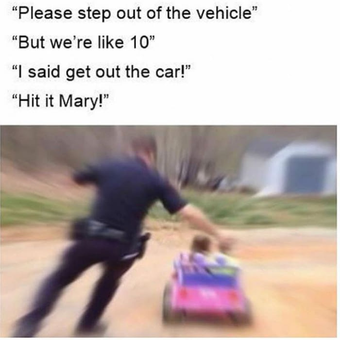 please step out of the vehicle, but we're like 10, i said get out of the car, hit it mary!