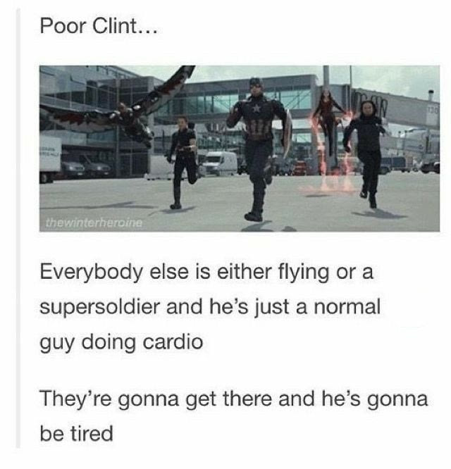 poor clint, everybody else is either flying or a super soldier and he's just doing cardio, they're gonna get there and he's gonna be tired