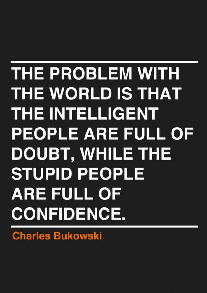 the problem with the world is that the intelligent people are fill of doubt, while the stupid people are full of confidence, charles bukowski