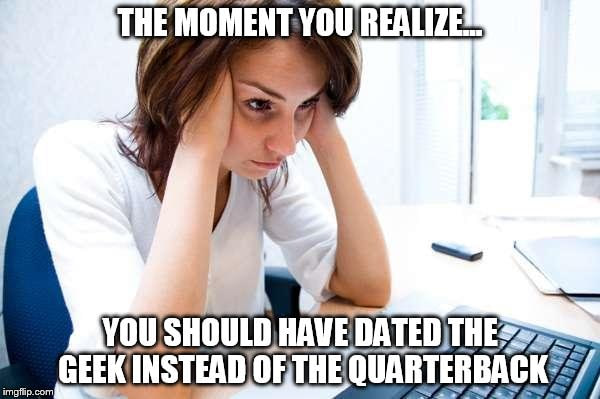 the moment you realize you should have dated the geek instead of the quarterback, meme