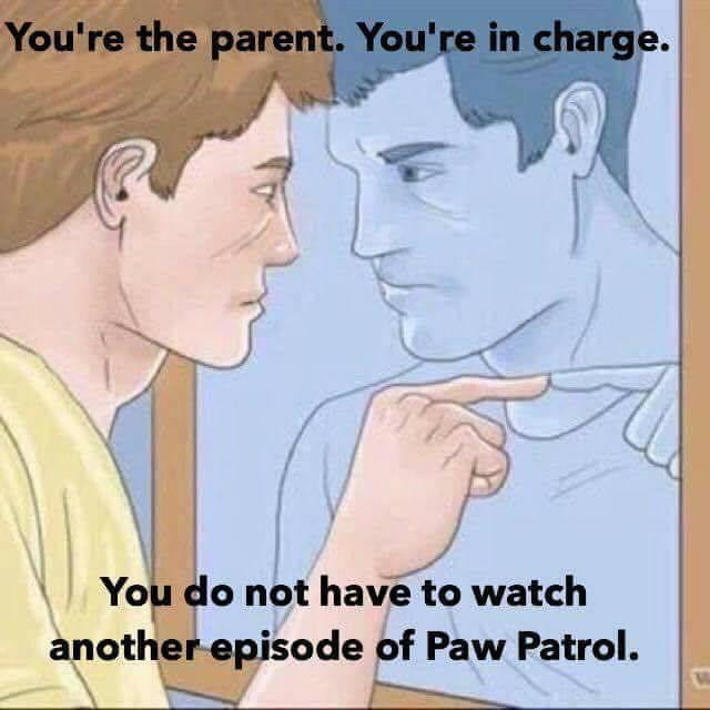 you're the parent, you're in charge, you do not have to watch another episode of paw patrol