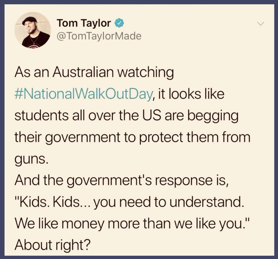 as an australian watching #nationalwalkoutday, it looks like students all over the us are begging their government to protect them from guns, kids kids you need to understand we like money more than we like you, about right?