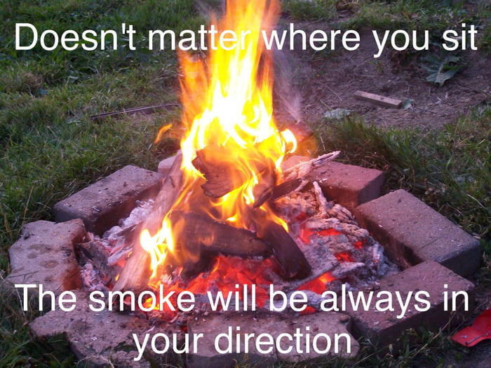 doesn't matter where you sit, the smoke will always be in your direction, scumbag camp fire smoke, meme