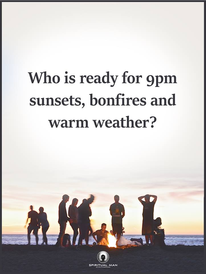 who is ready for 9pm sunsets, bonfires and warm weather?