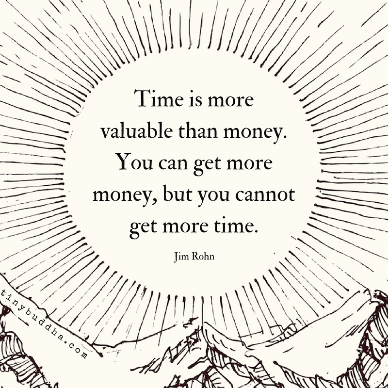 time is more valuable than money, you can get more money, but you cannot get more time