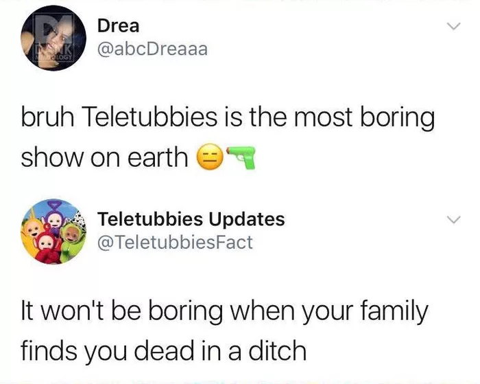 bruh teletubbies is the most boring show on earth, it won't b boring when your family finds you dead in a ditch, teletubbies threat