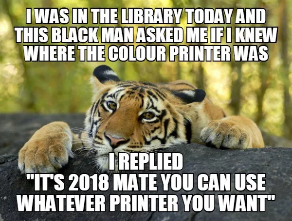 i was in the library today and this black man asked me if i knew where the colour printer was, i replied, it's 2018 mate you can use whatever printer you want, anti-racism, meme