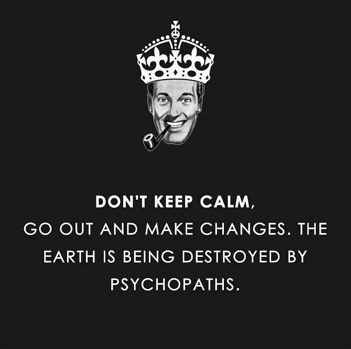 don't keep calm, go out and make changes, the world is being destroyed by psychopaths
