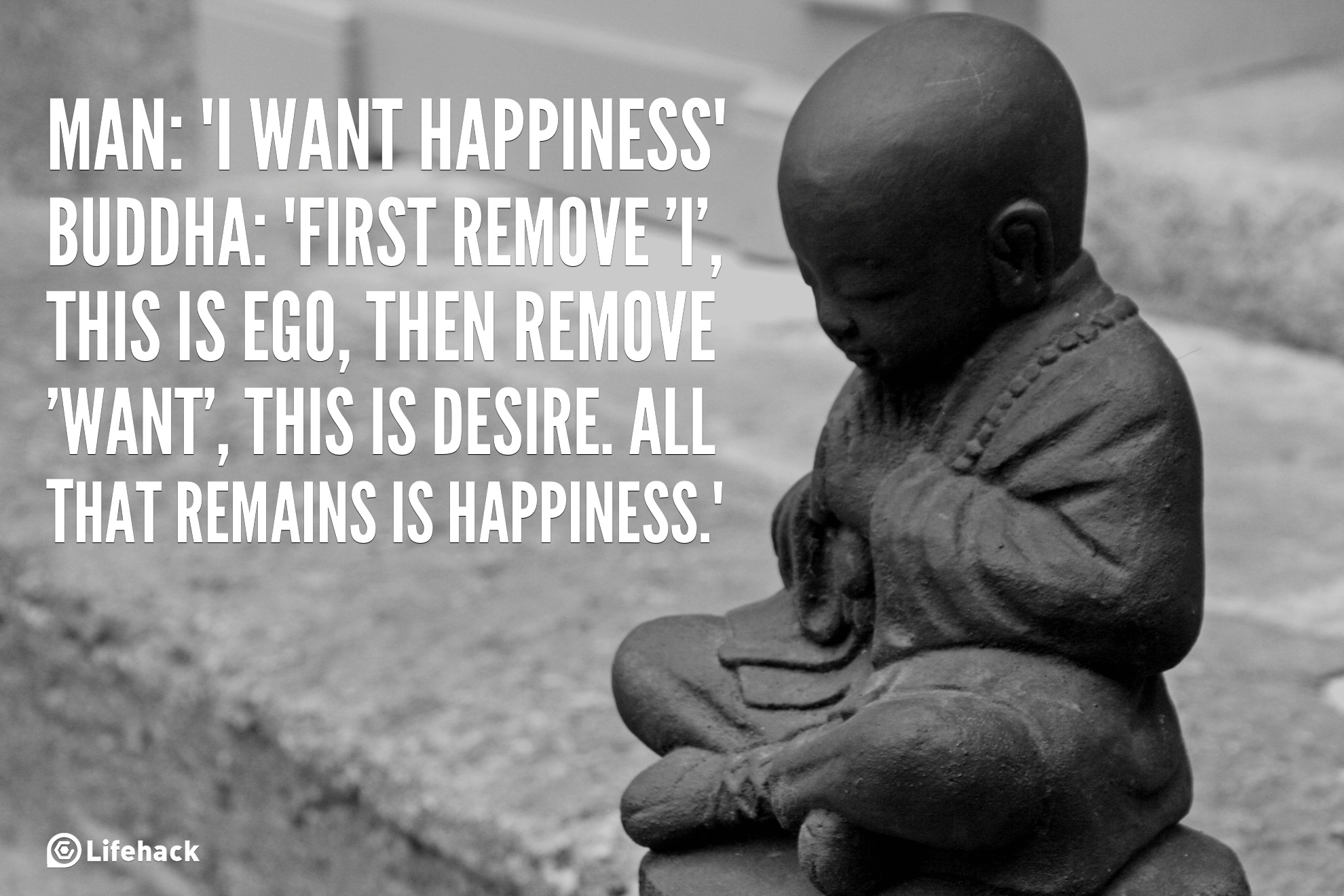 i want happiness, buddha, first remove i, this is ego, then remove want, this is desire, all that remains is happiness