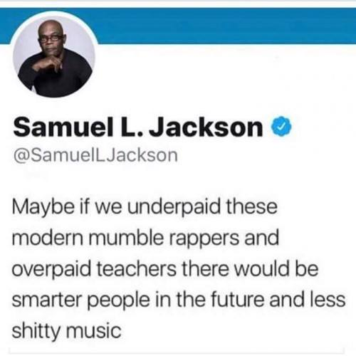 maybe if we underpaid these modern mumble rappers and overpaid teachers there would be smarter people in the future and less shitty music