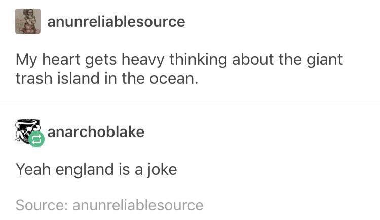my heart gets heavy thinking about the giant trash island in the ocean, yeah england is a joke