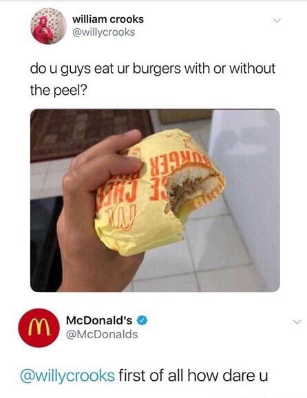 do u guys eat ur burgers with or without the peel, first of all how dare you