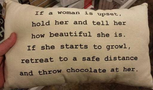 if a woman is upset, hold her and tell her how beautiful she is, if she starts to growl, retreat to a safe distance and throw chocolate at her