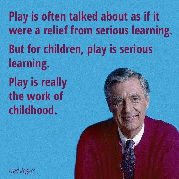 play is often talked about as if it were a relief from serious learning, but for children play is serious learning, play is really the work of childhood