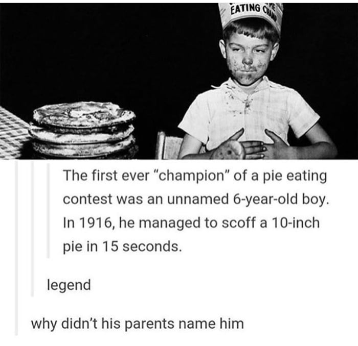 the first ever champion of a pie eating contest was an unnamed 6 year old boy, in 1916 he managed to scoff a 10 inch pie in 15 seconds, legend, why didn't his parents name him?