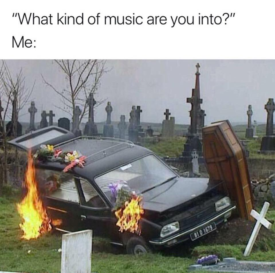what kind of music are you into, hearse burning in a graveyard