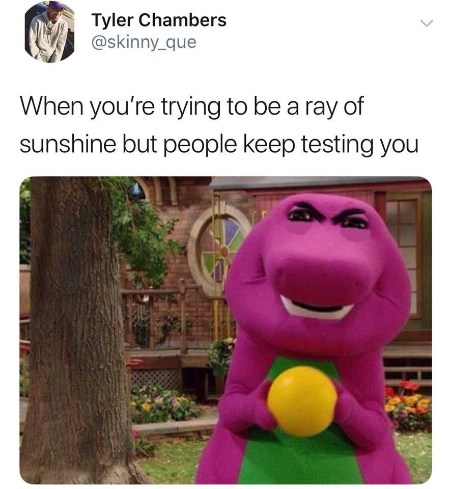 when you're trying to be a ray of sunshine but people keep testing you, angry barney the dinosaur