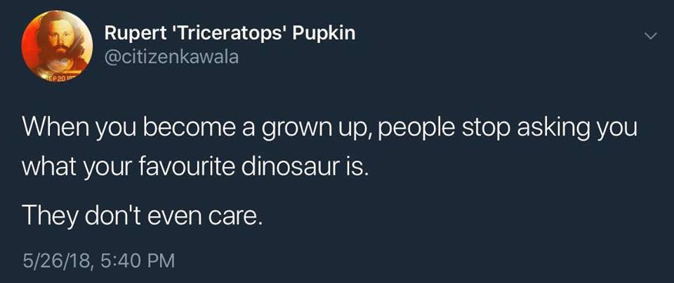 when you become a grown up, people stop asking you what your favourite dinosaur is, they don't even care