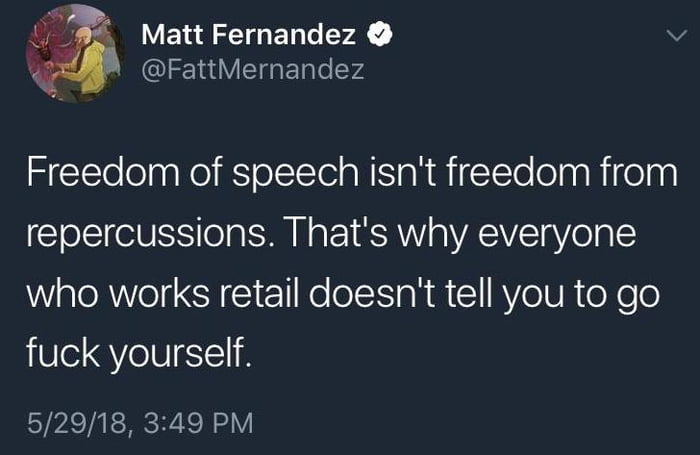 freedom of speech isn't freedom from repercussions, that's why everyone who works retail doesn't tell you to go fuck yourself