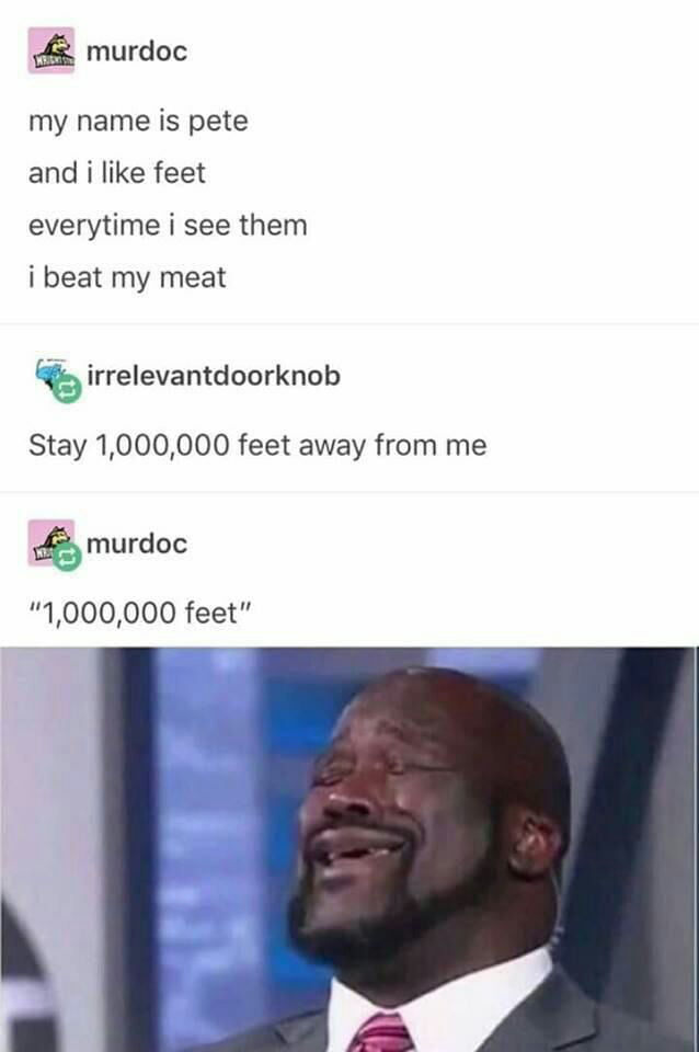 my name is pete, and i like feet, every time i see them i beat my meat, stay 1 000 000 feet away from me, 1 000 000 feet