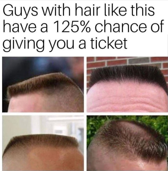 guys with hair like this have a 125% chance of giving you a ticket