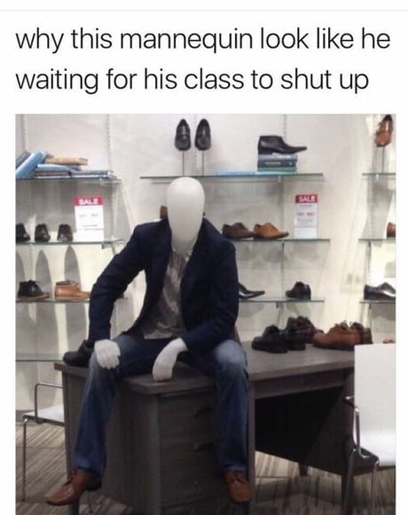 why this mannequin look like he waiting for his class to shut up