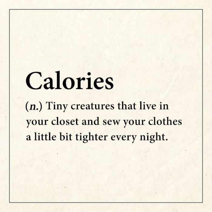 calories, tiny creatures that live in your closet and sew your clothes a little bit tighter every night