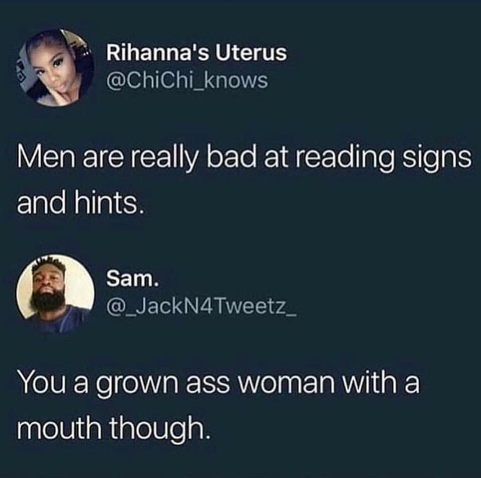 men are really bad at reading signs and hints, you a grown ass woman with a mouth though