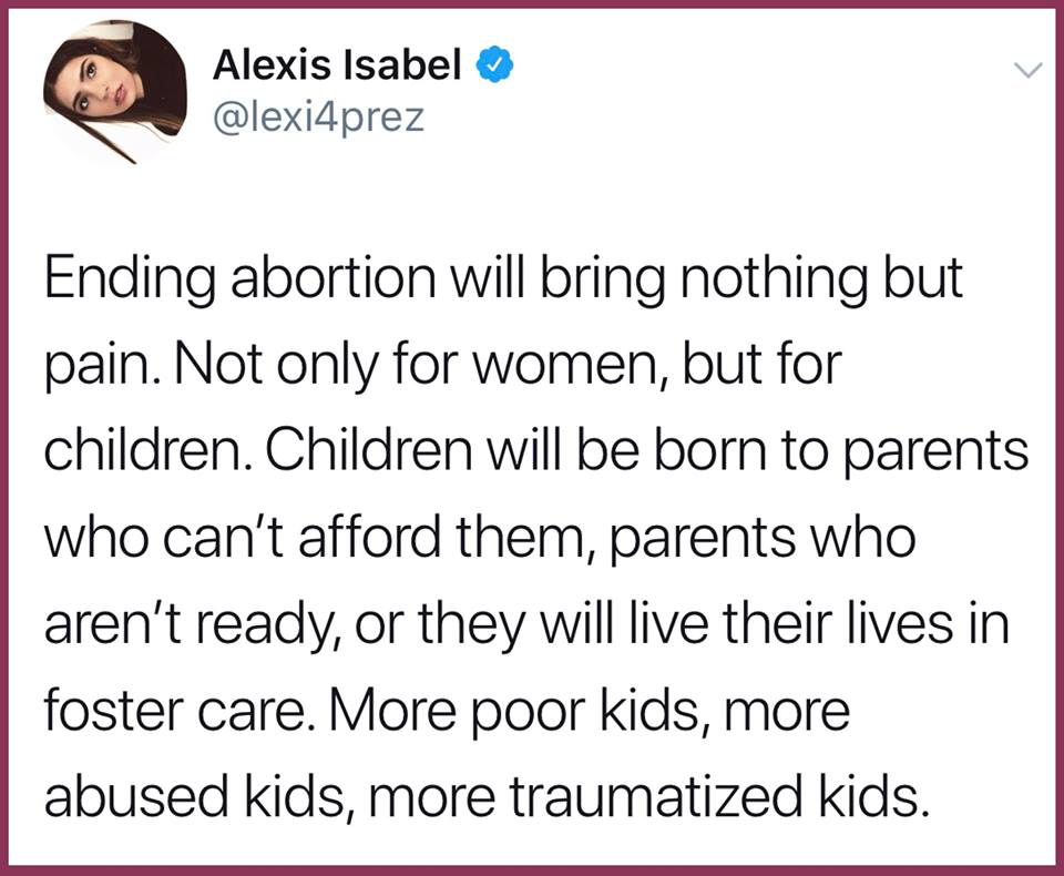 ending legal abortion will bring nothing but pain, not only for women but for children, children will be born to parents who can't afford them, parents who aren't ready, more poor kids, more abused kids, more traumatized kids