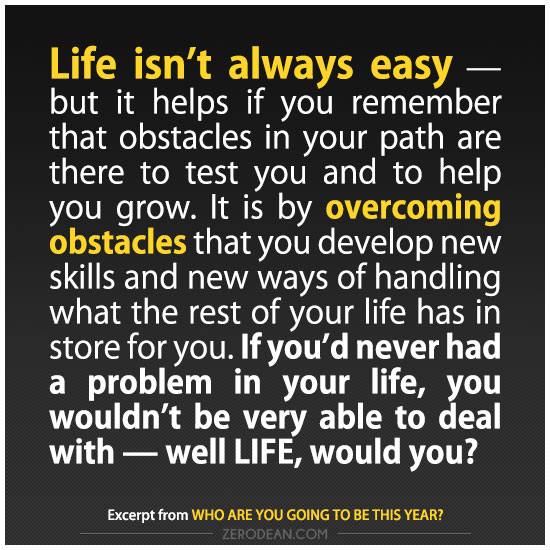 life isn't always easy, it is by overcoming obstacles that you develop new skills and new ways of handling what the rest of your life has in store for you