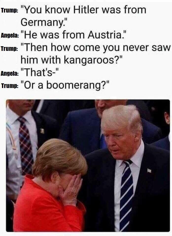 you know hitler was from germany, he was from austria, then how come you never saw him with kangaroos, that'-s, or a boomerang
