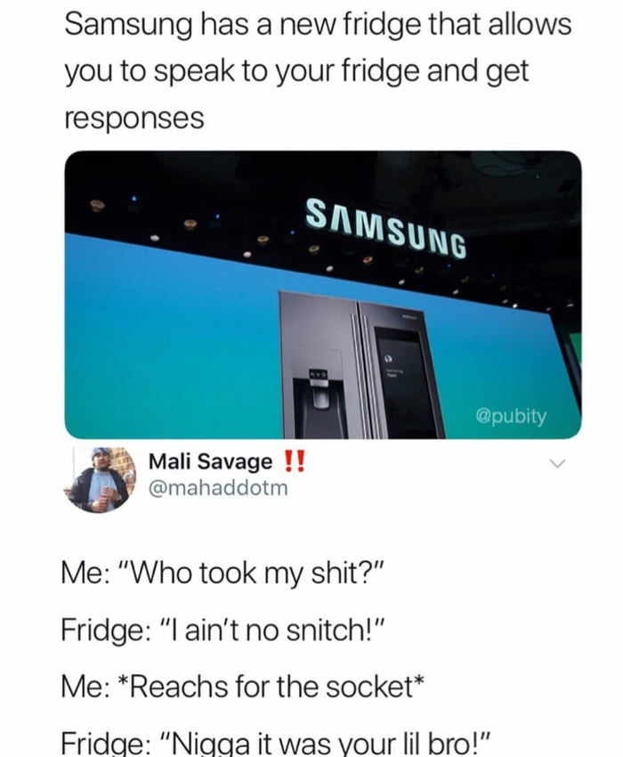 samsung has a new fridge that allows you to speak to your fridge and get responses, whoo took my shit?, i ain't no snitch, reaches for the socket, nigga it was your lil bro!
