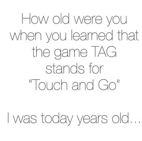 how old were you when you learned that the game tag stands for touch and go, i was today years old